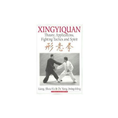Xingyiquan : Theory, Applications, Fighting Tactics And Spirit