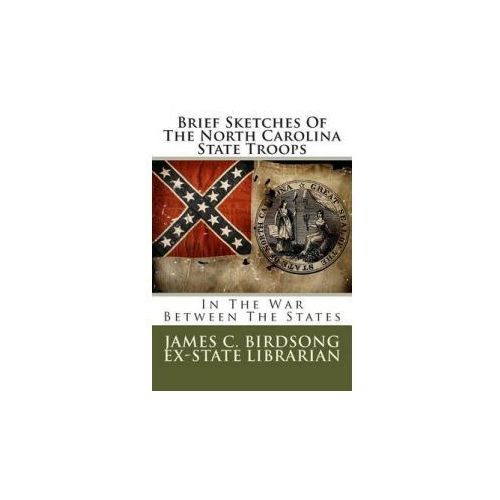 Brief Sketches of the North Carolina State Troops: In the War Between the States (9781479158607)