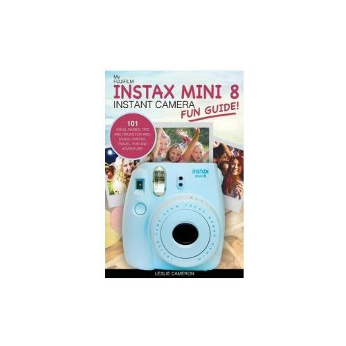 My Fujifilm Instax Mini 8 Instant Camera Fun Guide!: 101 Ideas, Games, Tips and Tricks for Weddings, Parties, Travel, Fun and Adventure! (9781539018100)
