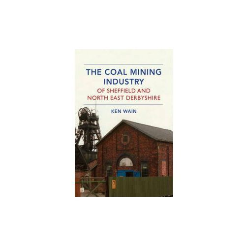 The Coal Mining Industry Of Sheffield And North Derbyshire, Wain, Ken