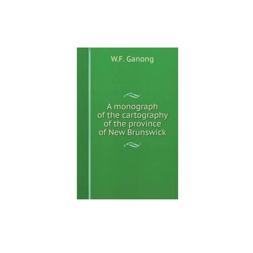 Monograph of the Cartography of the Province of New Brunswick (9785519127028)