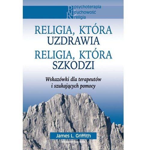 Religia, która uzdrawia Religia, która szkodzi. Wskazówki dla terapeutów i szukających pomocy (ilość stron 388)