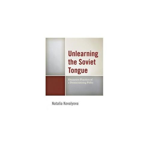 Unlearning the Soviet Tongue: Discursive Practices of a Democratizing Polity (9781498502962)
