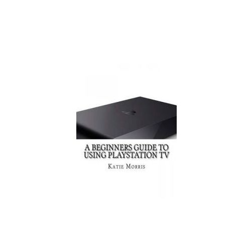 A Beginners Guide to Using PlayStation TV: The Unofficial Guide to Using PlayStation TV (9781503066199)