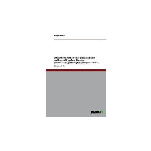 Entwurf und Aufbau einer digitalen Strom- und Drehzahlregelung für eine permanentmagneterregte Synchronmaschine (9783640862665)