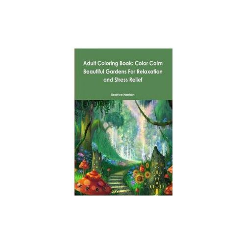 Adult Coloring Book: Color Calm Beautiful Gardens for Relaxation and Stress Relief (9781329713994)