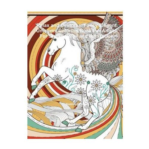 Relax and Destress: Fancy Elegant Unicorns Coloring Book For Adults For Stress Relief and Relaxation (9781329885523)