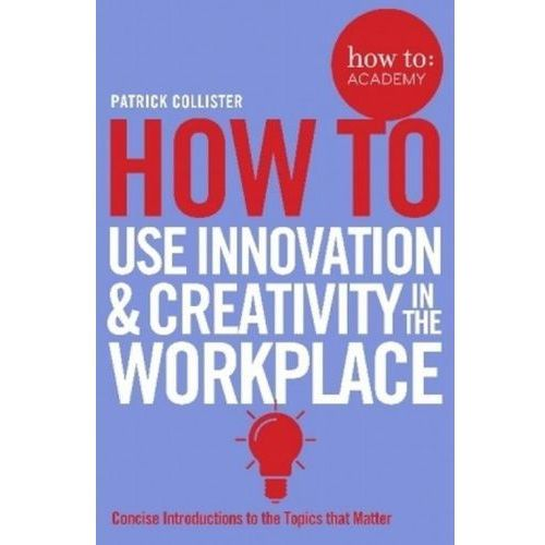 How To Use Innovation and Creativity in the Workplace (9781509814459)