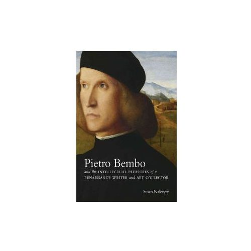 Pietro Bembo and the Intellectual Pleasures of a Renaissance Writer and Art Collector (9780300219197)
