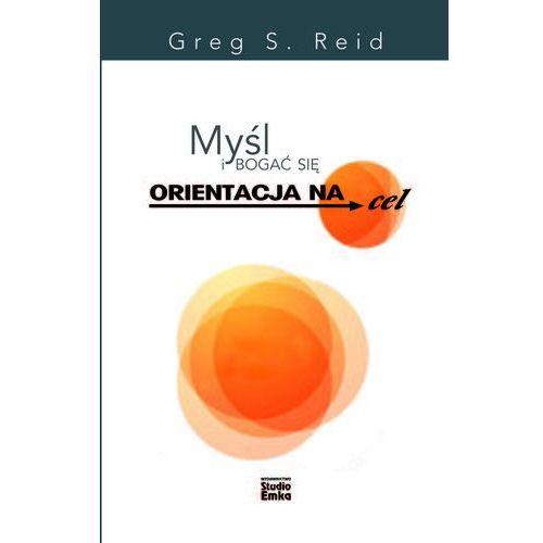 Myśl i bogać się. Orientacja na cel - GREG S. REID (2017)