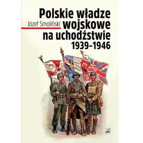 POLSKIE WŁADZE WOJSKOWE NA UCHODŹSTWIE 1939-1946 - JÓZEF SMOLIŃSKI (2017)