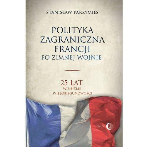 Polityka zagraniczna Francji. 25 lat w służbie wielobiegunowości - Stanisław Parzymies, Stanisław Parzymies