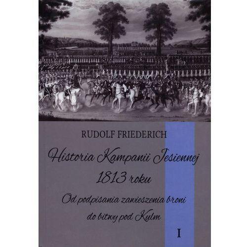 HISTORIA KAMPANII JESIENNEJ 1813 ROKU TOM 1 OD PODPISANIA ZAWIESZENIA BRONI DO BITWY POD KULM (2013)