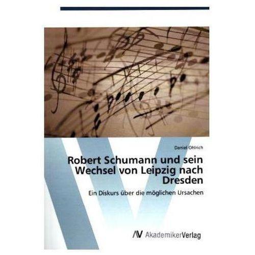 Robert Schumann Und Sein Wechsel Von Leipzig Nach Dresden (9783639841589)