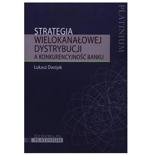 Strategia wielokanałowej dystrybucji a konkurencyjność banku Dwojak Łukasz, oprawa broszurowa