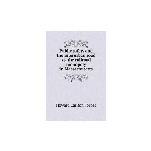 Public Safety and the Interurban Road vs. the Railroad Monopoly in Massachusetts (9785518862333)