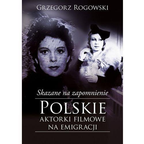 Skazane na zapomnienie. Polskie aktorki filmowe na emigracji (2017)