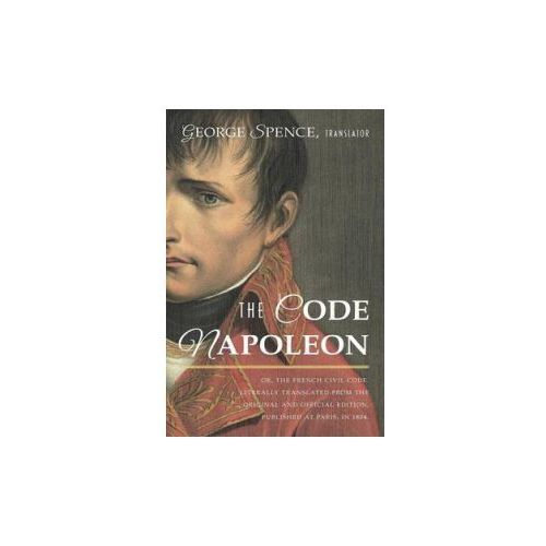 Code Napoleon; Or, the French Civil Code. Literally Translated from the Original and Official Edition, Published at Paris, in 1804, by a Barrister of (9781584773757)