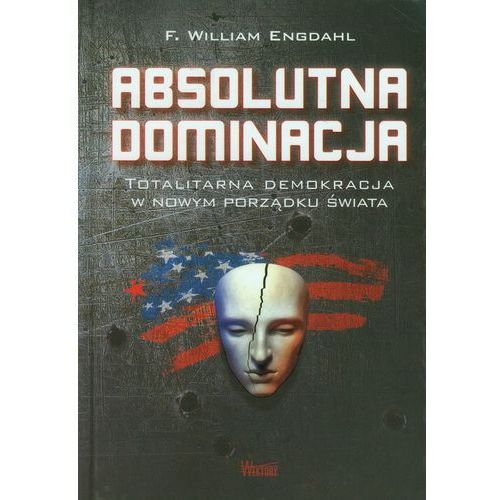 Absolutna dominacja Totalitarna demokracja w nowym porządku świata (232 str.)
