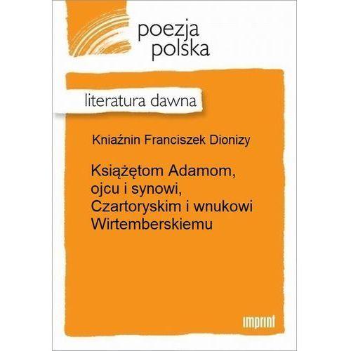 Książętom Adamom, ojcu i synowi, Czartoryskim i wnukowi Wirtemberskiemu - Franciszek Dionizy Kniaźnin (4 str.)