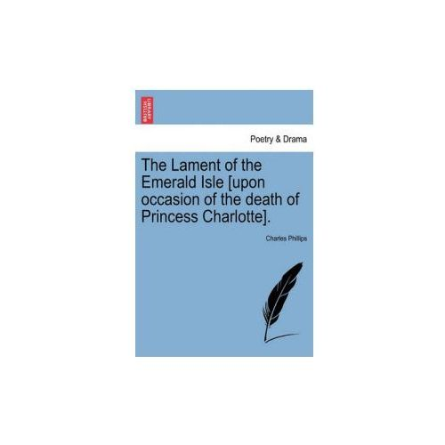 Lament of the Emerald Isle [Upon Occasion of the Death of Princess Charlotte]. (9781241151836)