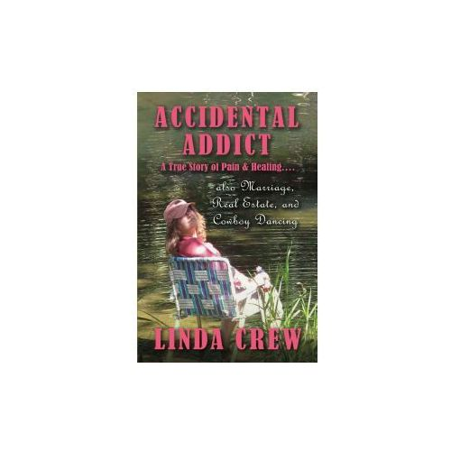 Accidental Addict: A True Story of Pain and Healing....Also Marriage, Real Estate, and Cowboy (9781483573649)