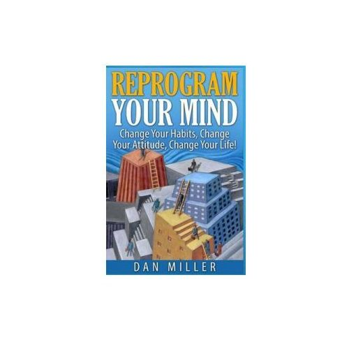 Reprogram Your Mind: Change Your Habits, Change Your Attitude, Change Your Life! (9781514697962)