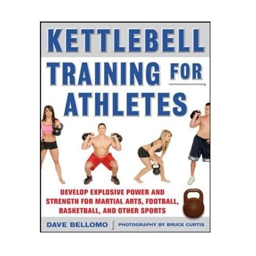 Kettlebell Training For Athletes: Develop Explosive Power And Strength For Martial Arts, Football, Basketball, And Other Sports (9780071635882)