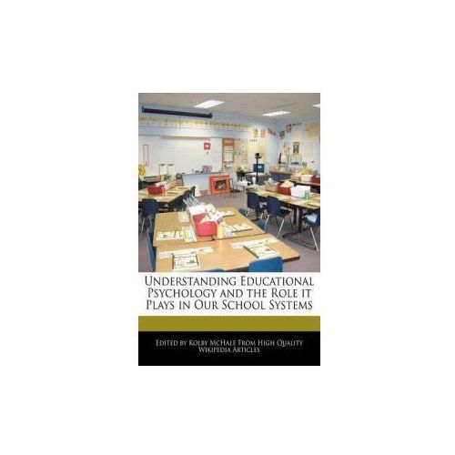 Understanding Educational Psychology and the Role It Plays in Our School Systems (9781241610586)