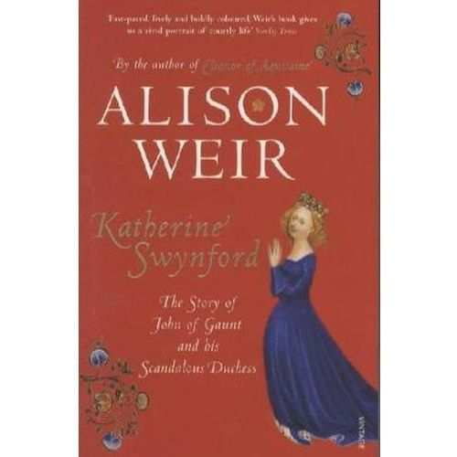 Katherine Swynford : The Story Of John Of Gaunt And His Scandalous Duchess (9780712641975)