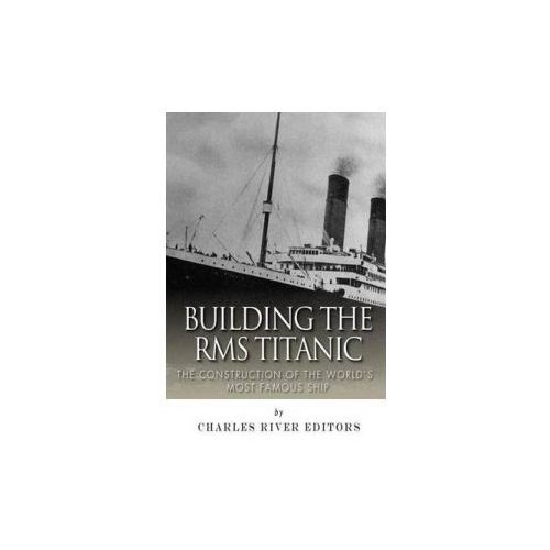 Building the RMS Titanic: The Construction of the World's Most Famous Ship