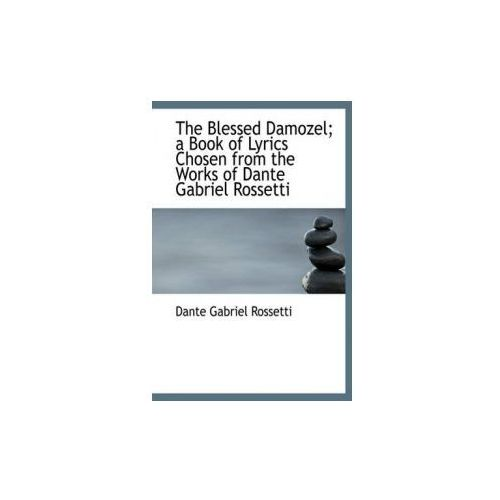 Blessed Damozel; A Book of Lyrics Chosen from the Works of Dante Gabriel Rossetti