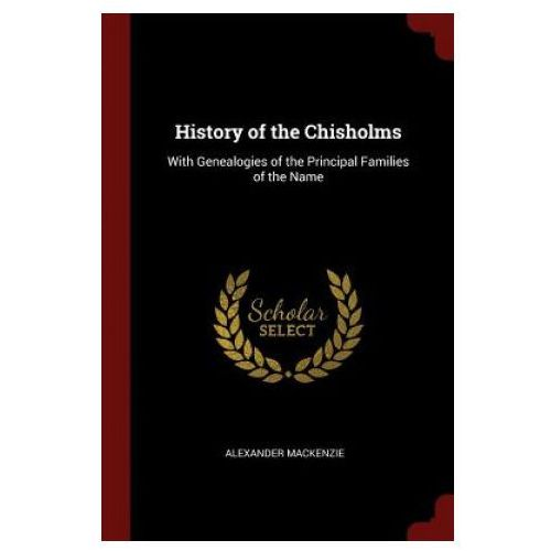 History of the Chisholms, with Genealogies of the Principal Families of the Name (9781375782500)