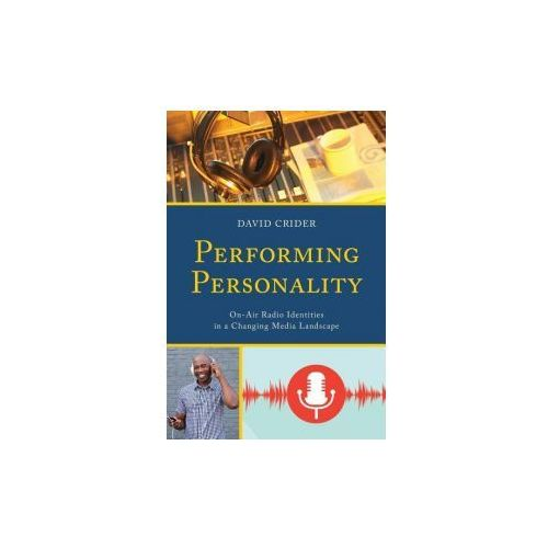 Performing Personality: On-Air Radio Identities in a Changing Media Landscape (9781498530859)