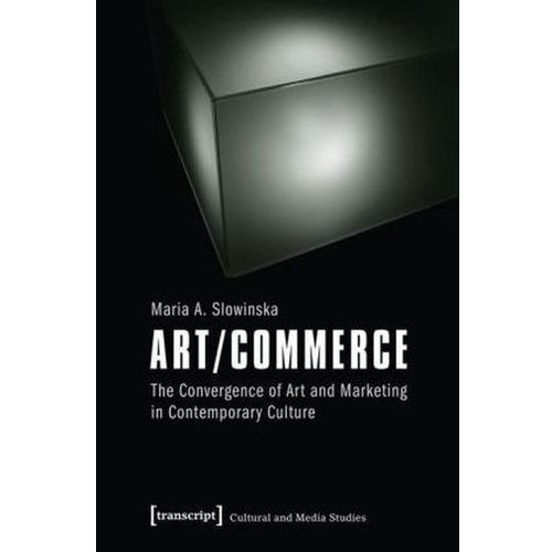 Art/Commerce: The Convergence of Art and Marketing in Contemporary Culture, Maria Slowinska