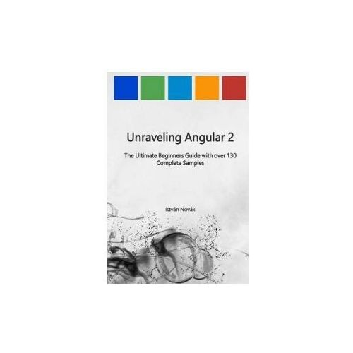 Unraveling Angular 2: The Ultimate Beginners Guide with Over 130 Complete Samples