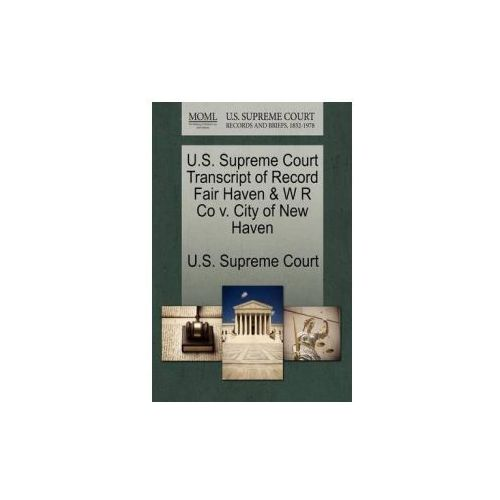 U.S. Supreme Court Transcript of Record Fair Haven & W R Co V. City of New Haven (9781244975958)