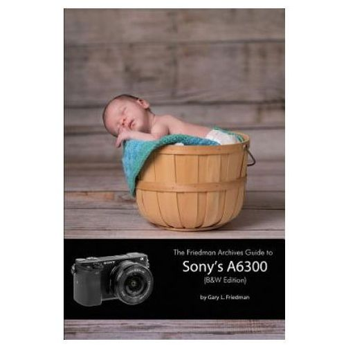 Friedman Archives Guide to Sony's A6300 (B&W Edition) (9781365096341)