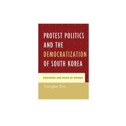Protest Politics and the Democratization of South Korea: Strategies and Roles of Women (9781498503204)