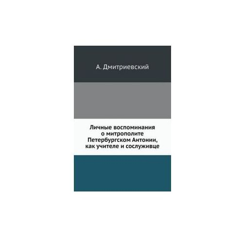 Lichnye Vospominaniya O Mitropolite Peterburgskom Antonii, Kak Uchitele I Sosluzhivtse