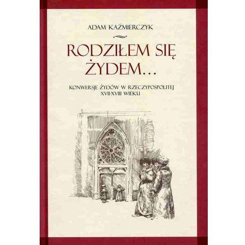 Rodziłem się Żydem...Konwersje żydów w Rzeczypospolitej ..., Adam Kaźmierczyk