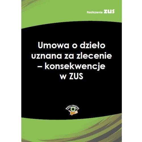 Umowa o dzieło uznana za zlecenie - konsekwencje w ZUS - Praca zbiorowa (9788326945335)