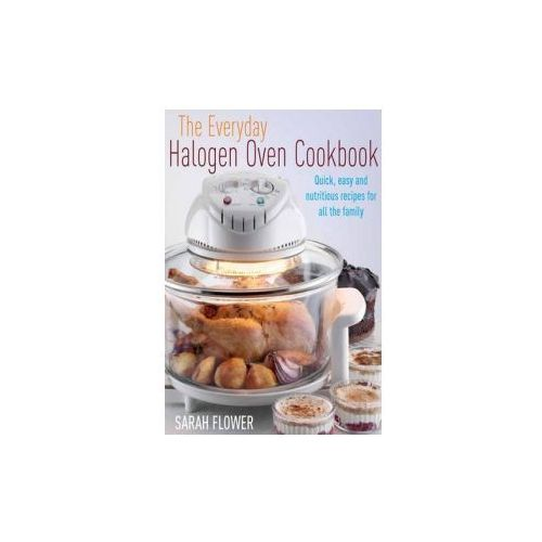 The Everyday Halogen Oven Cookbook : Quick, Easy And Nutritious Recipes For All The Family