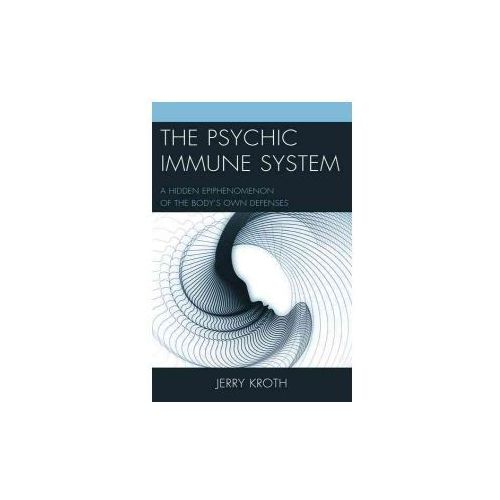 The Psychic Immune System: A Hidden Epiphenomenon of the Body's Own Defenses (9781498528917)
