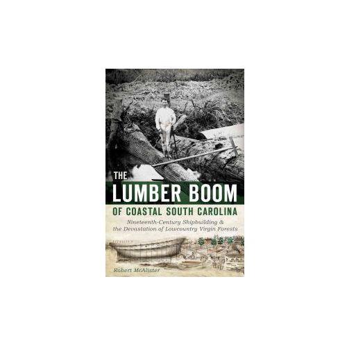 The Lumber Boom of Coastal South Carolina: Nineteenth-Century Shipbuilding & the Devastation of Lowcountry Virgin Forests (9781626192782)