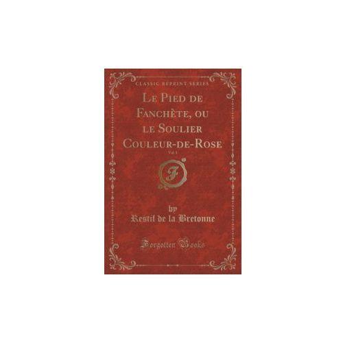 Le Pied De Fanch`ete, Ou Le Soulier Couleur-de-rose, Vol. 1 (Classic Reprint) (9781333151706)