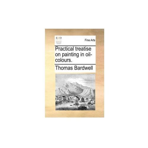 Practical Treatise on Painting in Oil-Colours. (9781140671404)