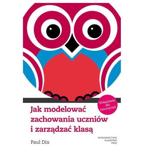 Jak modelować zachowania uczniów i zarządzać klasą Wskazówki dla nauczyciela., Wydawnictwo Naukowe PWN