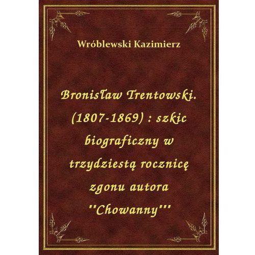 """Bronisław Trentowski. (1807-1869): szkic biograficzny w trzydziestą rocznicę zgonu autora """"""""Chowanny"""""""""""", Kazimierz Wróblewski"""