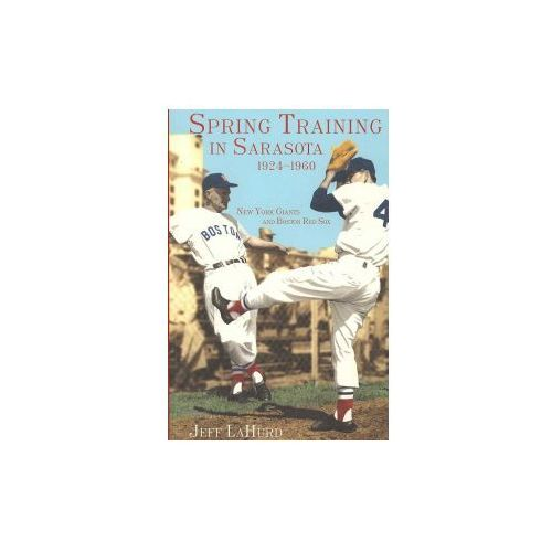 Spring Training in Sarasota, 1924-1960: New York Giants and Boston Red Sox (9781596290723)
